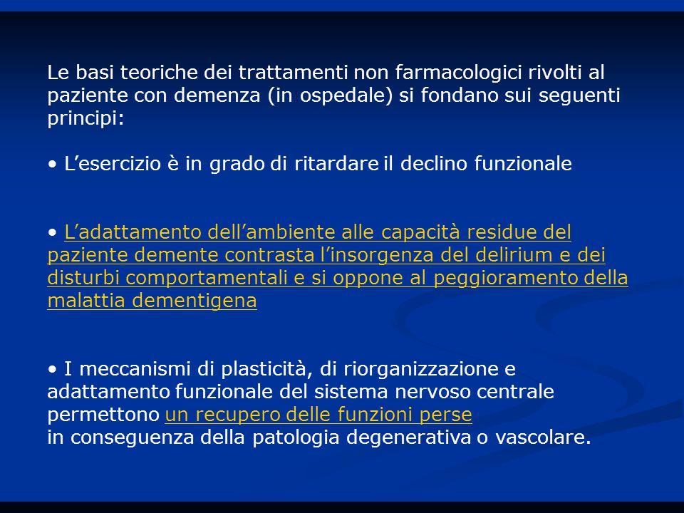 Le basi teoriche dei trattamenti non farmacologici rivolti al paziente con demenza (in ospedale) si fondano sui seguenti principi: L'esercizio è in grado di ritardare il declino funzionale L'adattamento dell'ambiente alle capacità residue del paziente demente contrasta l'insorgenza del delirium e dei disturbi comportamentali e si oppone al peggioramento della malattia dementigena I meccanismi di plasticità, di riorganizzazione e adattamento funzionale del sistema nervoso centrale permettono un recupero delle funzioni perse in conseguenza della patologia degenerativa o vascolare.