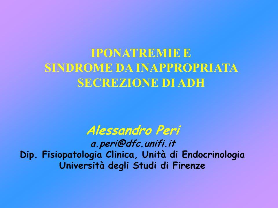 SIAD(H): CRITERI DIAGNOSTICI MAGGIORI Iponatremia ipotonica Inappropriata osmolalità urinaria (>100 mOsm/kg H 2 0) Clinicamente euvolemia (assenza di edemi o segni deplezione volume) Normale funzione renale, surrenalica, tiroidea Inappropriata eliminazione urinaria di Na + (>30 mEq/L) con normale assunzione Na + e H 2 0 Bartter FC and Schwartz WB 1967 Am J Med 42: 790–806 No recente uso di diuretici