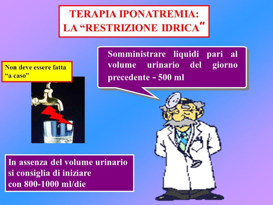 """TERAPIA IPONATREMIA: LA """"RESTRIZIONE IDRICA """" Somministrare liquidi pari al volume urinario del giorno precedente - 500 ml In assenza del volume urina"""