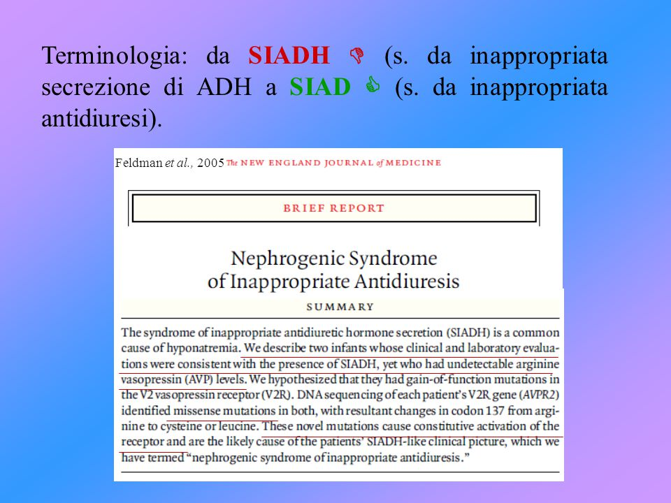 Robinson AG and Verbalis JG 2002 Williams Textbook of Endocrinology 10th, 300–313 Adroguè HJ and Madias EN 2000 N Eng J Med 342: 1581–1589 Feldman BJ et al 2005 N Eng J Med Med 352: 1884–1890 (SIADH nefrogenica) Palmer BF 2003 Trends Endocrinol Metab 14: 182-187 (Cerebral Salt Wasting syndrome) Parenti G et al 2007 Nat Clin Pract Endocrinol Metab 3:369-375 Schrier RW et al.