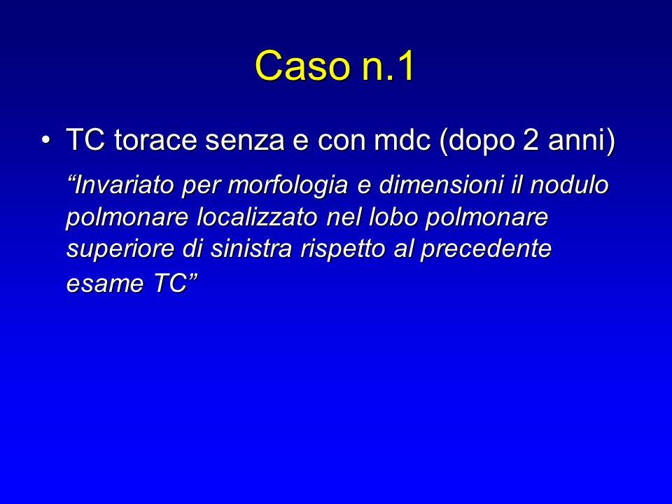 """Caso n.1 TC torace senza e con mdc (dopo 2 anni)TC torace senza e con mdc (dopo 2 anni) """"Invariato per morfologia e dimensioni il nodulo polmonare loc"""