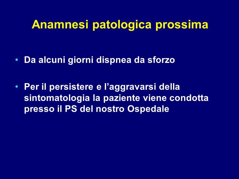 Anamnesi patologica prossima Da alcuni giorni dispnea da sforzo Per il persistere e l'aggravarsi della sintomatologia la paziente viene condotta presso il PS del nostro Ospedale