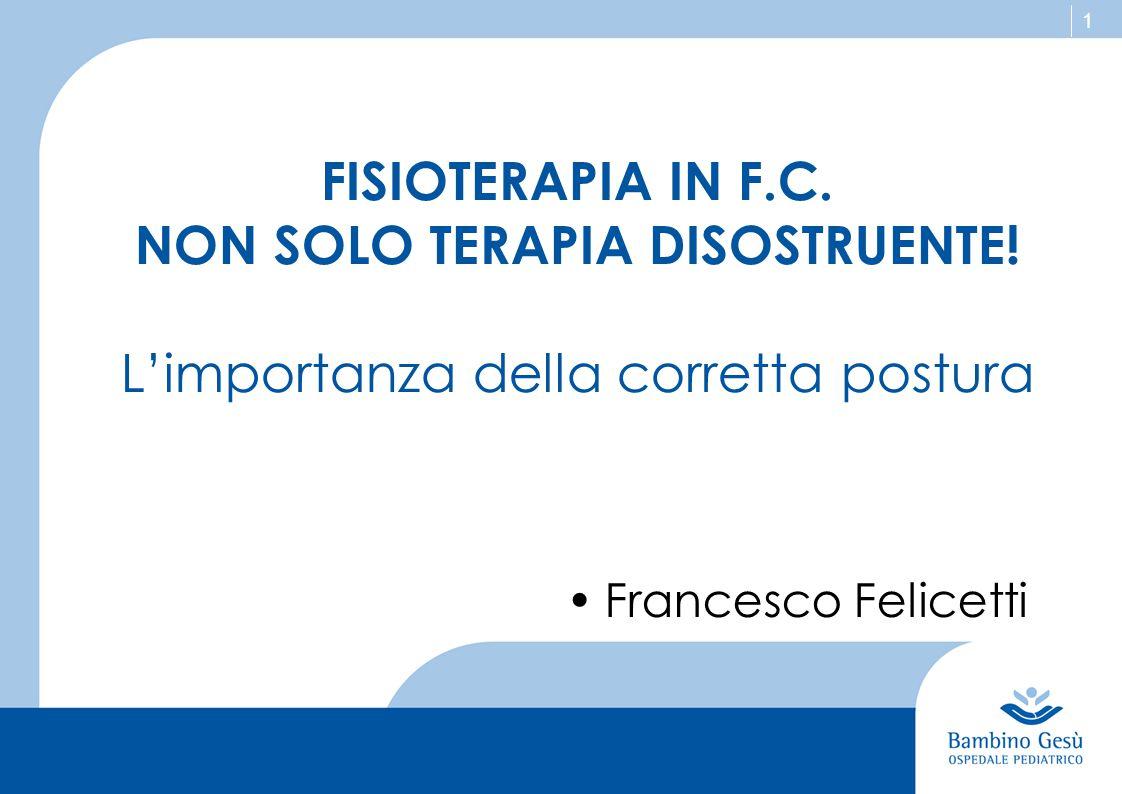 1 FISIOTERAPIA IN F.C. NON SOLO TERAPIA DISOSTRUENTE! L'importanza della corretta postura Francesco Felicetti