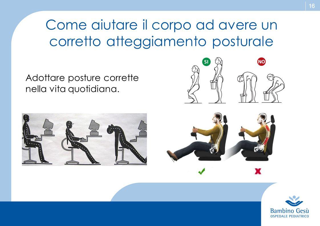 16 Come aiutare il corpo ad avere un corretto atteggiamento posturale Adottare posture corrette nella vita quotidiana.