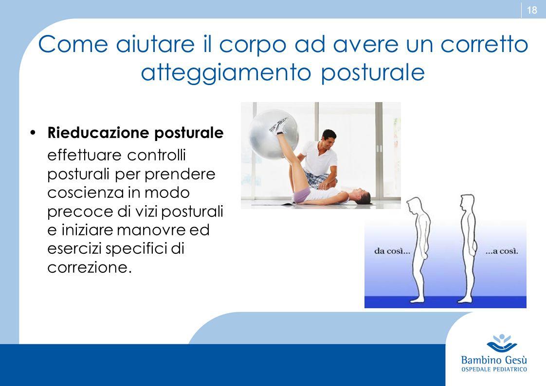 18 Come aiutare il corpo ad avere un corretto atteggiamento posturale Rieducazione posturale effettuare controlli posturali per prendere coscienza in
