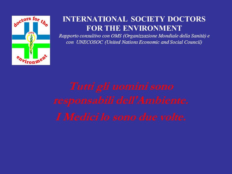 INTERNATIONAL SOCIETY DOCTORS FOR THE ENVIRONMENT Rapporto consultivo con OMS (Organizzazione Mondiale della Sanità) e con UNECOSOC (United Nations Economic and Social Council) Tutti gli uomini sono responsabili dell Ambiente.