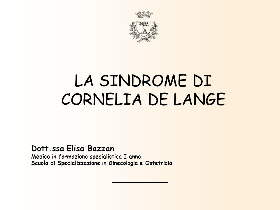 LA SINDROME DI CORNELIA DE LANGE Dott.ssa Elisa Bazzan Medico in formazione specialistica I anno Scuola di Specializzazione in Ginecologia e Ostetrici