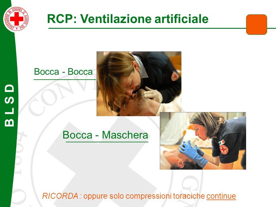 B L S D RCP: Ventilazione artificiale Bocca - Bocca Bocca - Maschera RICORDA : oppure solo compressioni toraciche continue