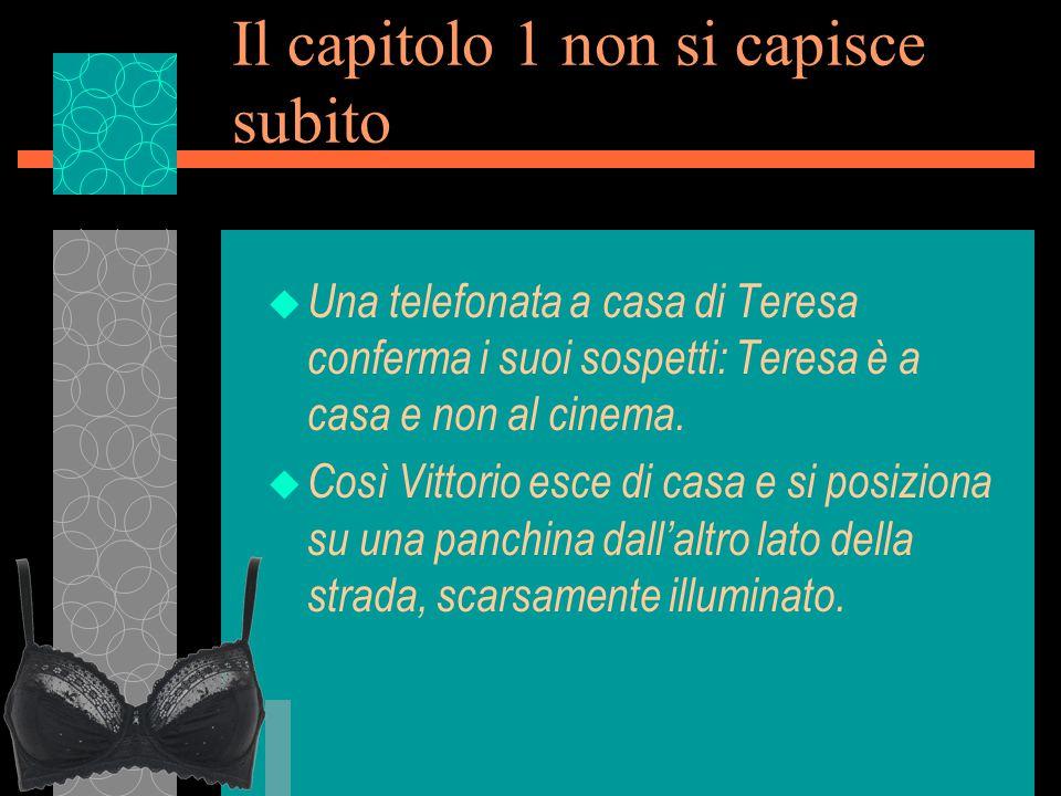 Il capitolo 1 non si capisce subito u Una telefonata a casa di Teresa conferma i suoi sospetti: Teresa è a casa e non al cinema.