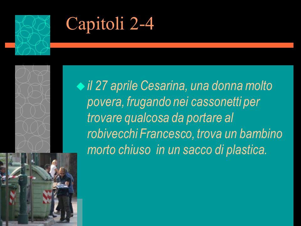 Capitoli 2-4 u il 27 aprile Cesarina, una donna molto povera, frugando nei cassonetti per trovare qualcosa da portare al robivecchi Francesco, trova un bambino morto chiuso in un sacco di plastica.