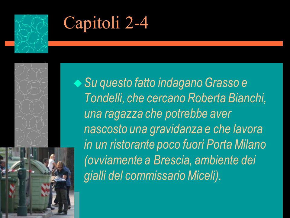 Capitoli 2-4 u Su questo fatto indagano Grasso e Tondelli, che cercano Roberta Bianchi, una ragazza che potrebbe aver nascosto una gravidanza e che lavora in un ristorante poco fuori Porta Milano (ovviamente a Brescia, ambiente dei gialli del commissario Miceli).