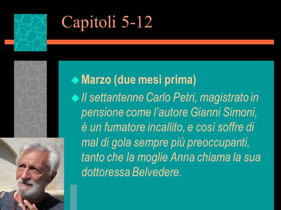 Capitoli 5-12 u Marzo (due mesi prima) u Il settantenne Carlo Petri, magistrato in pensione come l'autore Gianni Simoni, è un fumatore incallito, e così soffre di mal di gola sempre più preoccupanti, tanto che la moglie Anna chiama la sua dottoressa Belvedere.
