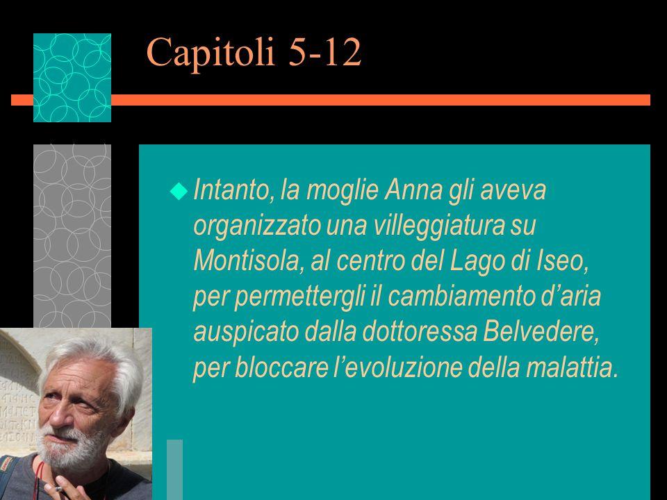 Capitoli 5-12 u Intanto, la moglie Anna gli aveva organizzato una villeggiatura su Montisola, al centro del Lago di Iseo, per permettergli il cambiamento d'aria auspicato dalla dottoressa Belvedere, per bloccare l'evoluzione della malattia.
