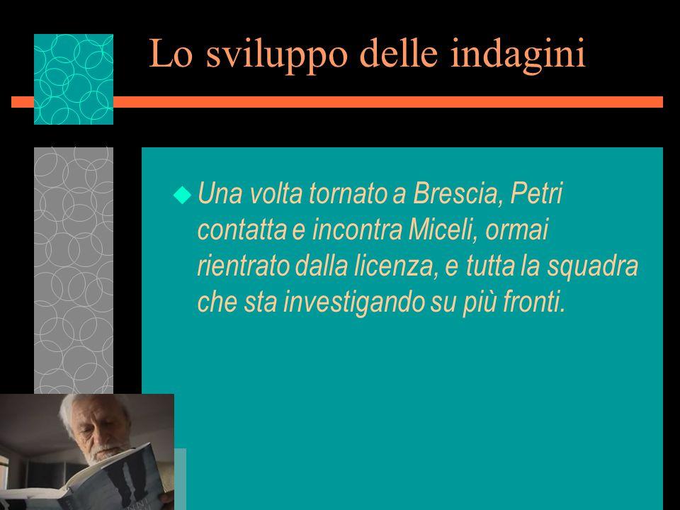 Lo sviluppo delle indagini u Una volta tornato a Brescia, Petri contatta e incontra Miceli, ormai rientrato dalla licenza, e tutta la squadra che sta investigando su più fronti.