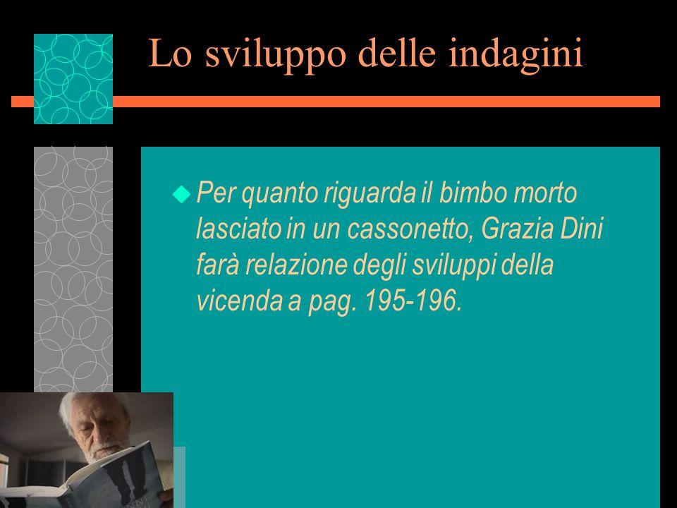 Lo sviluppo delle indagini u Per quanto riguarda il bimbo morto lasciato in un cassonetto, Grazia Dini farà relazione degli sviluppi della vicenda a pag.
