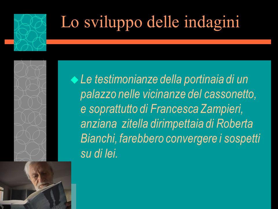 Lo sviluppo delle indagini u Le testimonianze della portinaia di un palazzo nelle vicinanze del cassonetto, e soprattutto di Francesca Zampieri, anziana zitella dirimpettaia di Roberta Bianchi, farebbero convergere i sospetti su di lei.