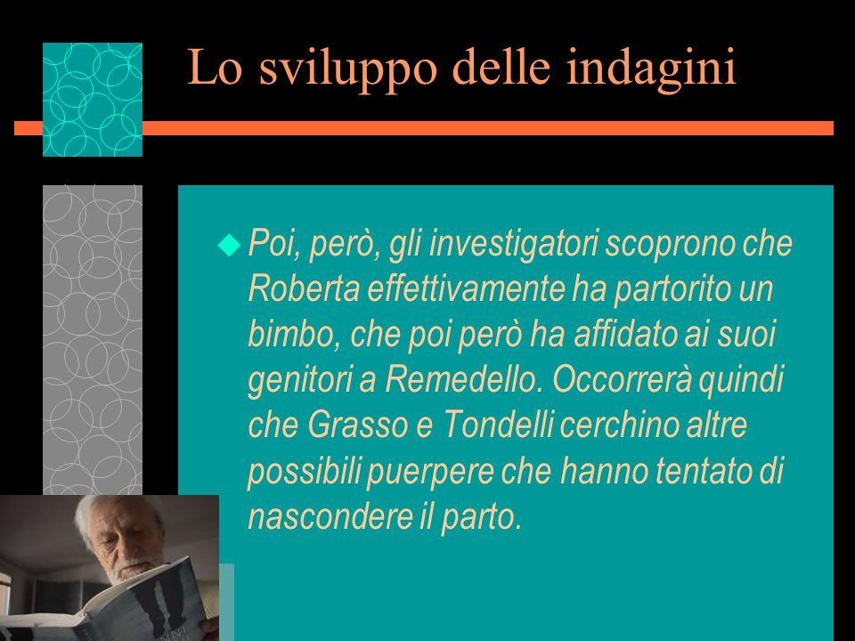 Lo sviluppo delle indagini u Poi, però, gli investigatori scoprono che Roberta effettivamente ha partorito un bimbo, che poi però ha affidato ai suoi genitori a Remedello.