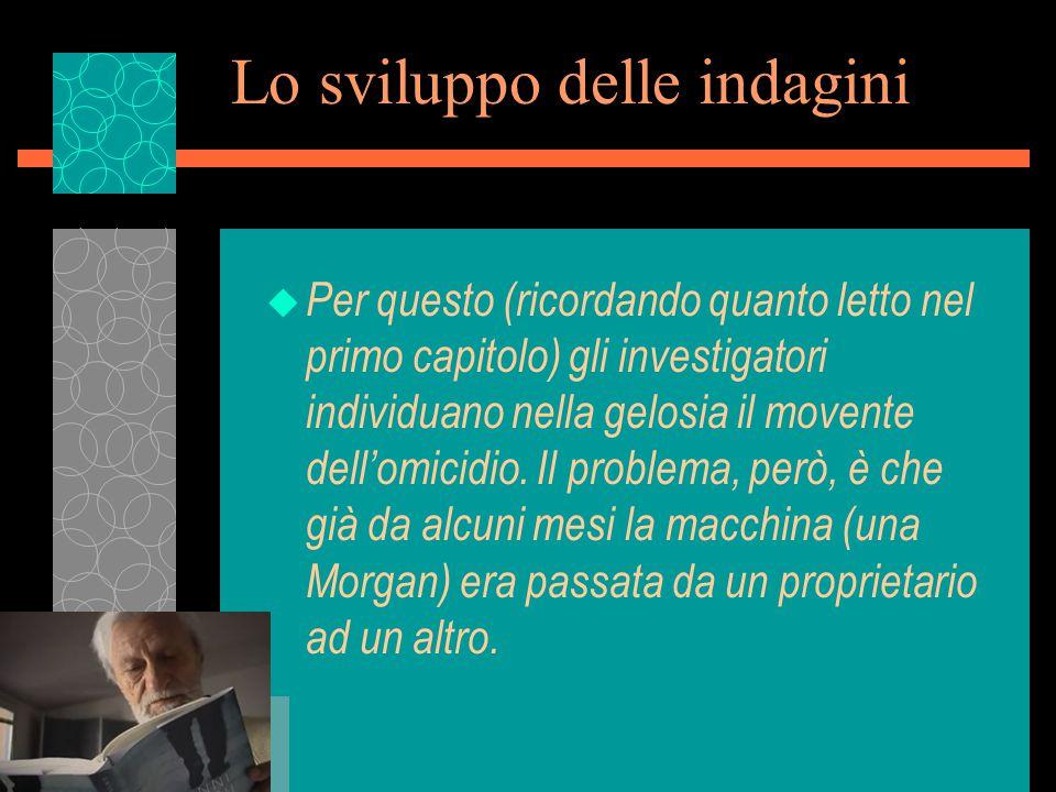 Lo sviluppo delle indagini u Per questo (ricordando quanto letto nel primo capitolo) gli investigatori individuano nella gelosia il movente dell'omicidio.