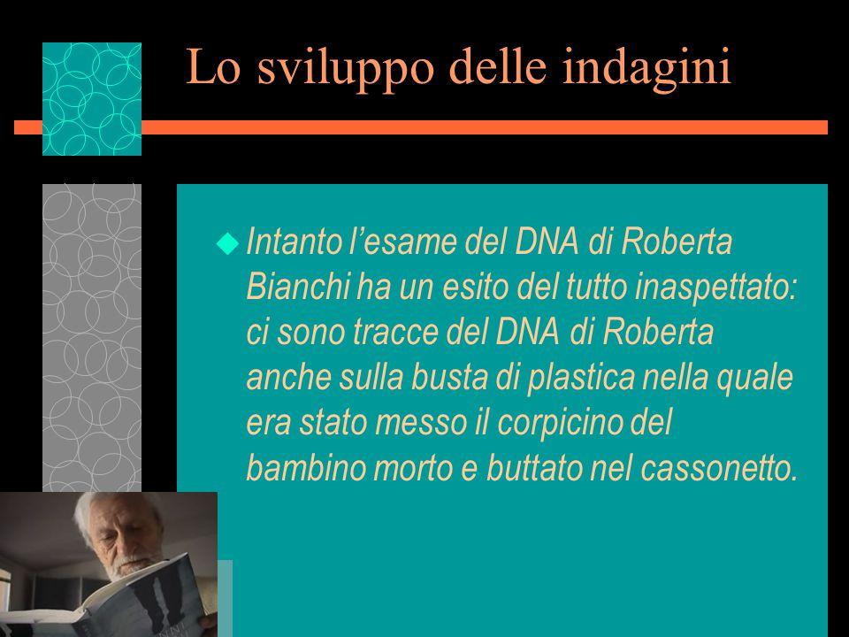 Lo sviluppo delle indagini u Intanto l'esame del DNA di Roberta Bianchi ha un esito del tutto inaspettato: ci sono tracce del DNA di Roberta anche sulla busta di plastica nella quale era stato messo il corpicino del bambino morto e buttato nel cassonetto.