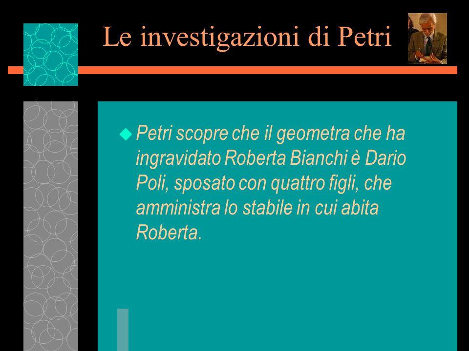 Le investigazioni di Petri u Petri scopre che il geometra che ha ingravidato Roberta Bianchi è Dario Poli, sposato con quattro figli, che amministra lo stabile in cui abita Roberta.