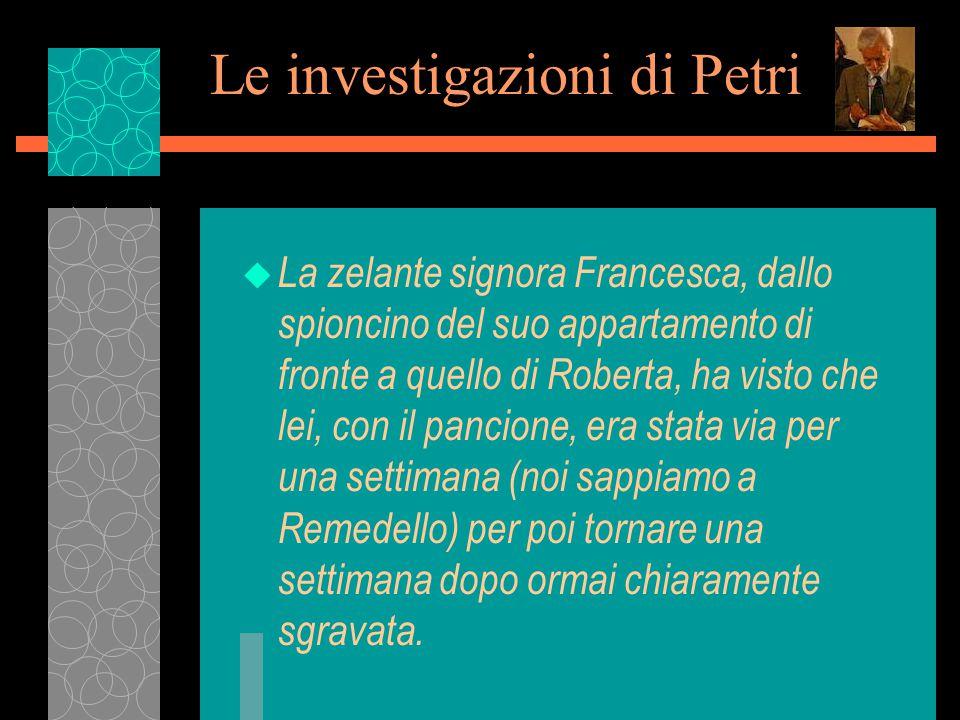 Le investigazioni di Petri u La zelante signora Francesca, dallo spioncino del suo appartamento di fronte a quello di Roberta, ha visto che lei, con il pancione, era stata via per una settimana (noi sappiamo a Remedello) per poi tornare una settimana dopo ormai chiaramente sgravata.