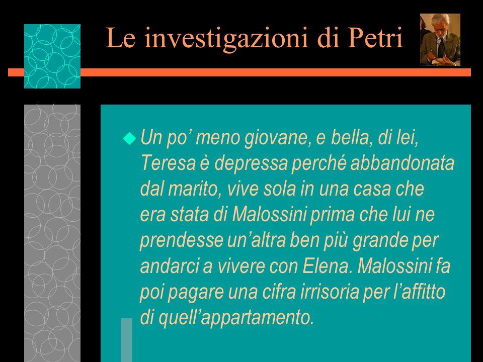 Le investigazioni di Petri u Un po' meno giovane, e bella, di lei, Teresa è depressa perché abbandonata dal marito, vive sola in una casa che era stata di Malossini prima che lui ne prendesse un'altra ben più grande per andarci a vivere con Elena.