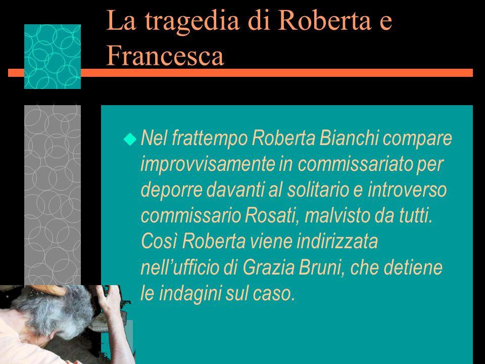 La tragedia di Roberta e Francesca u Nel frattempo Roberta Bianchi compare improvvisamente in commissariato per deporre davanti al solitario e introverso commissario Rosati, malvisto da tutti.