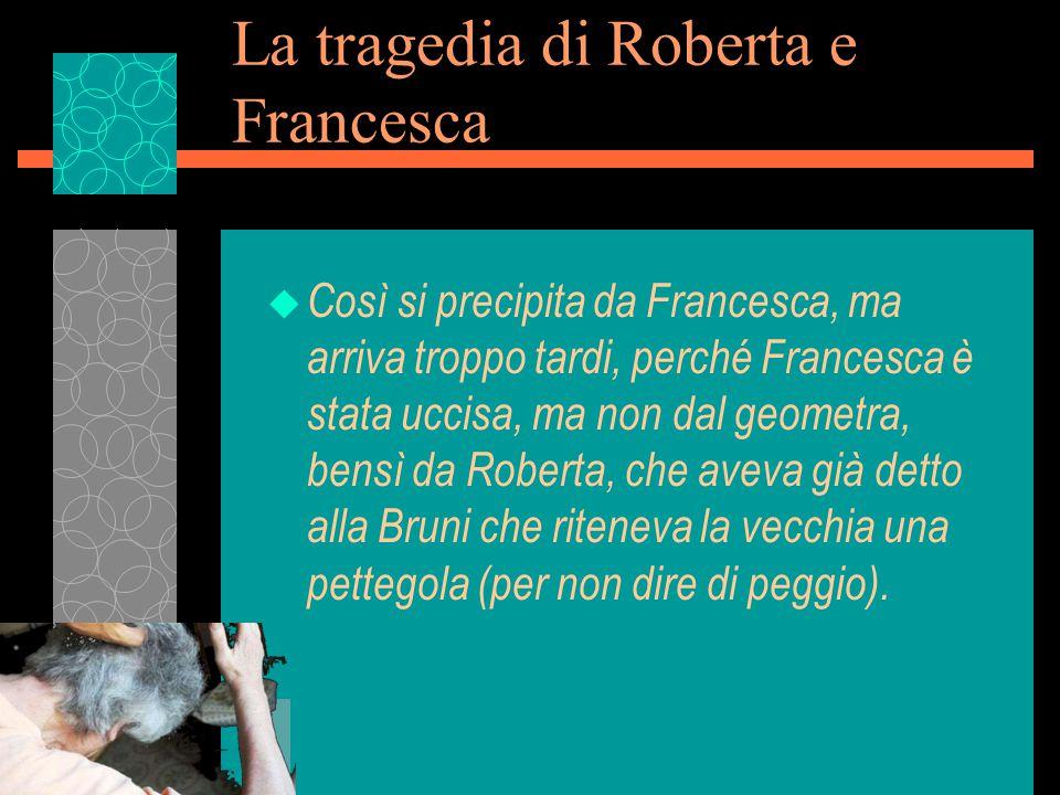 La tragedia di Roberta e Francesca u Così si precipita da Francesca, ma arriva troppo tardi, perché Francesca è stata uccisa, ma non dal geometra, bensì da Roberta, che aveva già detto alla Bruni che riteneva la vecchia una pettegola (per non dire di peggio).