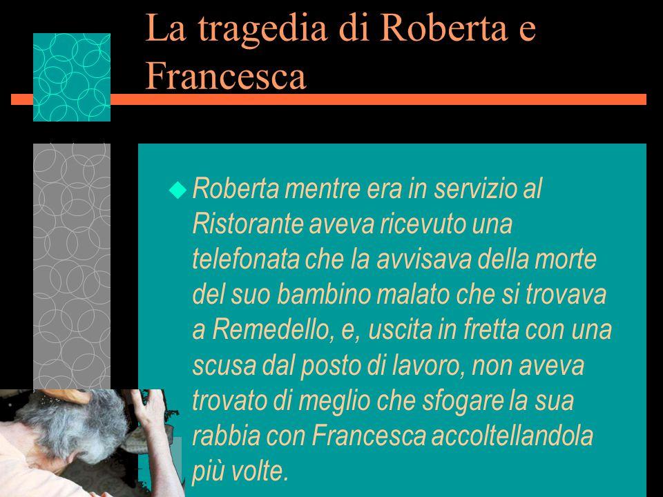 La tragedia di Roberta e Francesca u Roberta mentre era in servizio al Ristorante aveva ricevuto una telefonata che la avvisava della morte del suo bambino malato che si trovava a Remedello, e, uscita in fretta con una scusa dal posto di lavoro, non aveva trovato di meglio che sfogare la sua rabbia con Francesca accoltellandola più volte.