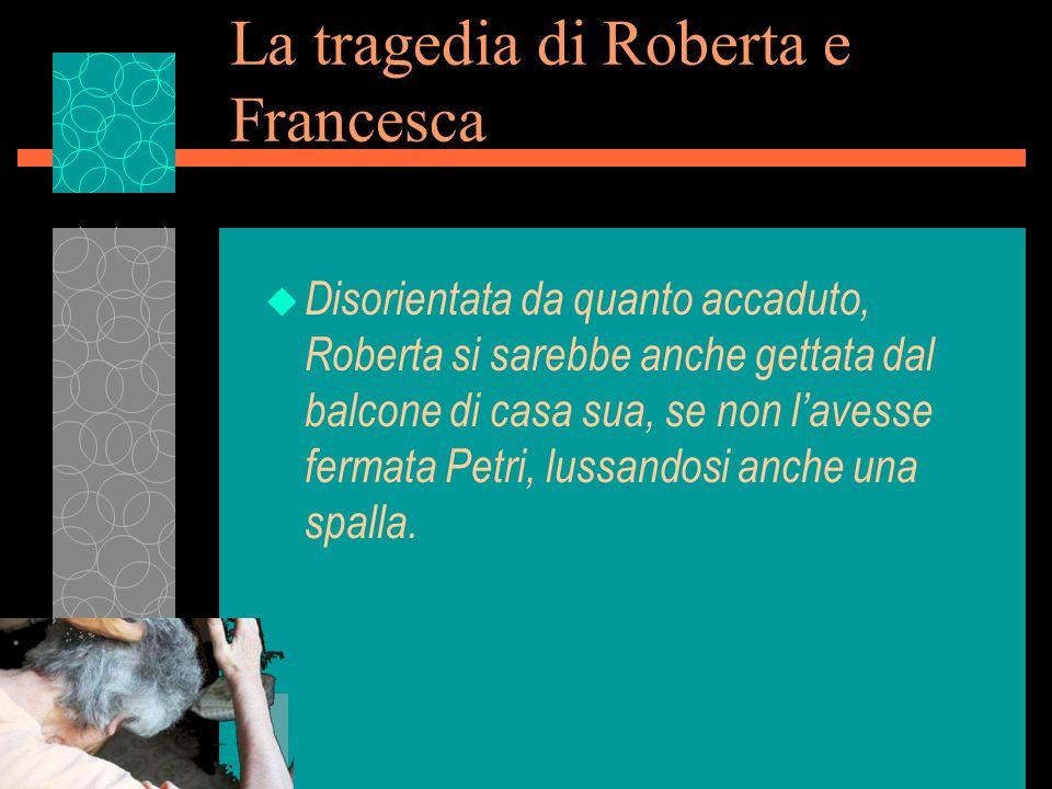 La tragedia di Roberta e Francesca u Disorientata da quanto accaduto, Roberta si sarebbe anche gettata dal balcone di casa sua, se non l'avesse fermata Petri, lussandosi anche una spalla.