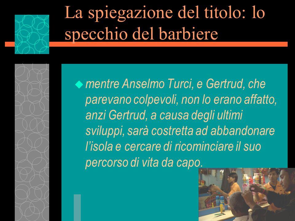 La spiegazione del titolo: lo specchio del barbiere u mentre Anselmo Turci, e Gertrud, che parevano colpevoli, non lo erano affatto, anzi Gertrud, a causa degli ultimi sviluppi, sarà costretta ad abbandonare l'isola e cercare di ricominciare il suo percorso di vita da capo.