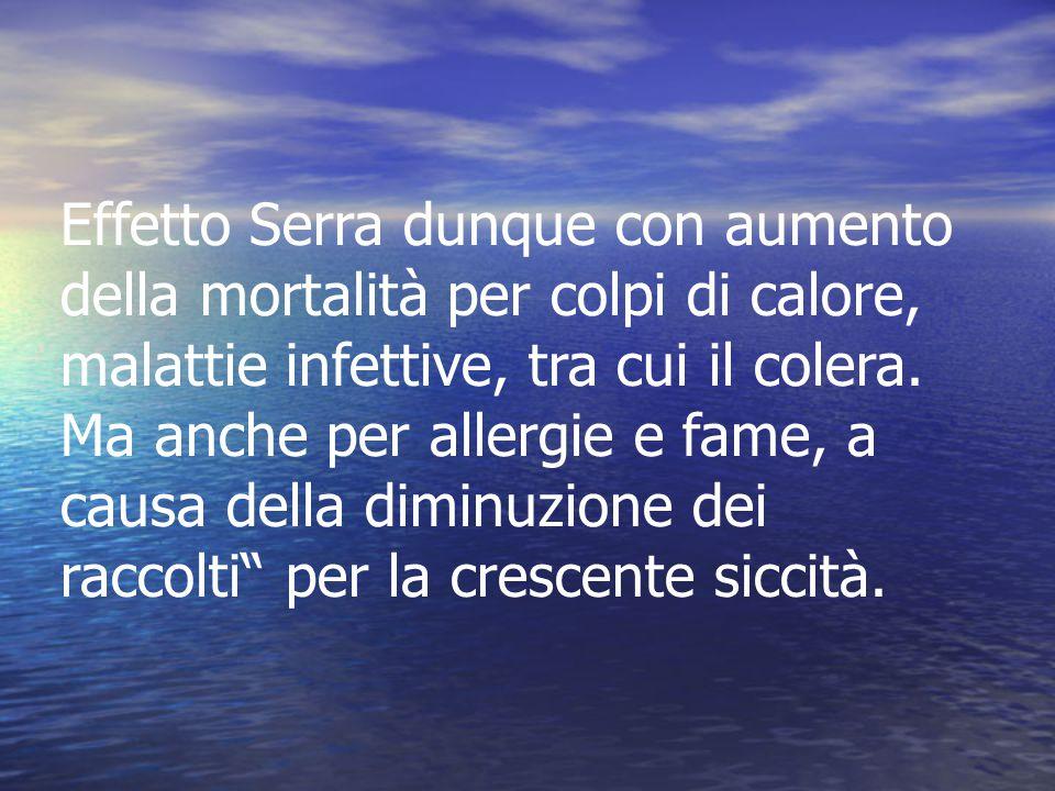 Effetto Serra dunque con aumento della mortalità per colpi di calore, malattie infettive, tra cui il colera.