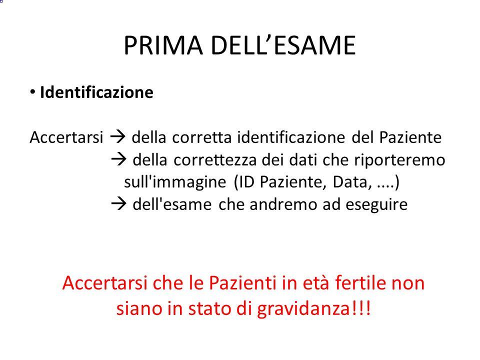 PRIMA DELL'ESAME Identificazione Accertarsi  della corretta identificazione del Paziente  della correttezza dei dati che riporteremo sull immagine (ID Paziente, Data,....)  dell esame che andremo ad eseguire Accertarsi che le Pazienti in età fertile non siano in stato di gravidanza!!!