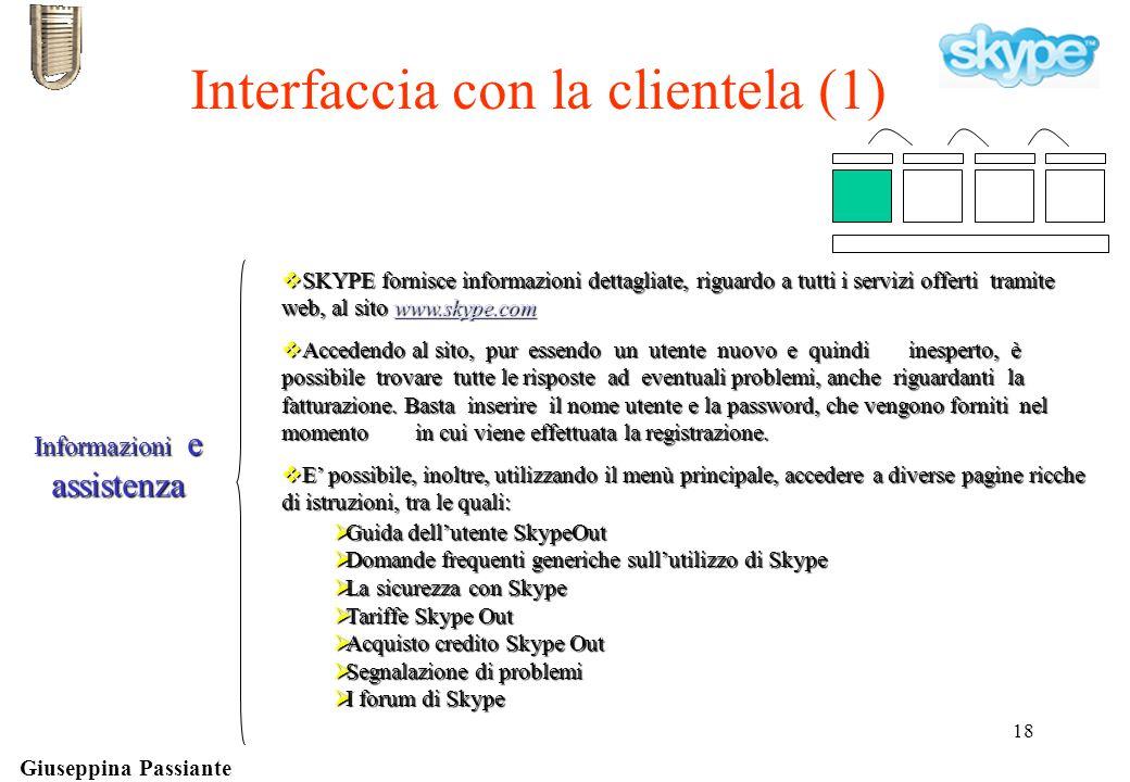 Giuseppina Passiante 18 Interfaccia con la clientela (1)  SKYPE fornisce informazioni dettagliate, riguardo a tutti i servizi offerti tramite web, al sito www.skype.com www.skype.com  Accedendo al sito, pur essendo un utente nuovo e quindi inesperto, è possibile trovare tutte le risposte ad eventuali problemi, anche riguardanti la fatturazione.