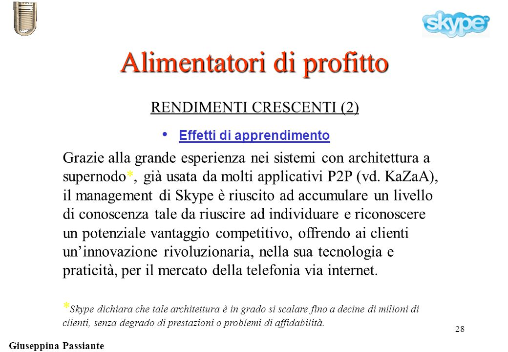 Giuseppina Passiante 28 Effetti di apprendimento RENDIMENTI CRESCENTI (2) Alimentatori di profitto usata da molti programmi Grazie alla grande esperienza nei sistemi con architettura a supernodo*, già usata da molti applicativi P2P (vd.