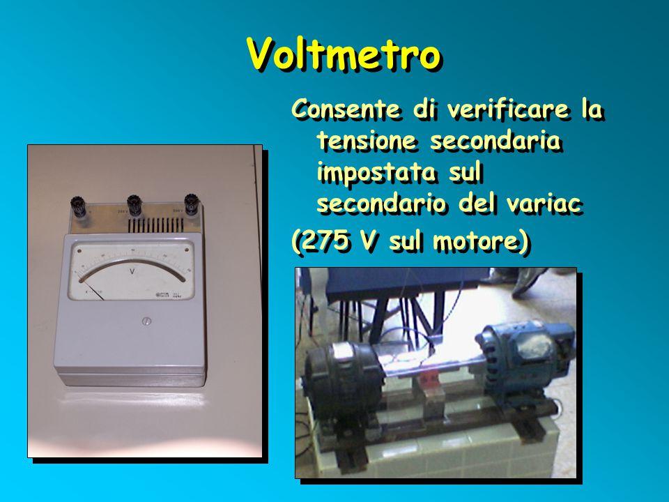 Voltmetro Consente di verificare la tensione secondaria impostata sul secondario del variac (275 V sul motore) Consente di verificare la tensione seco