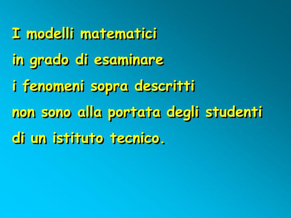 I modelli matematici in grado di esaminare i fenomeni sopra descritti non sono alla portata degli studenti di un istituto tecnico. I modelli matematic