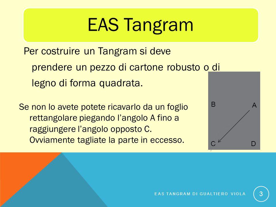 EAS Tangram Per costruire un Tangram si deve prendere un pezzo di cartone robusto o di legno di forma quadrata. EAS TANGRAM DI GUALTIERO VIOLA 3 Se no