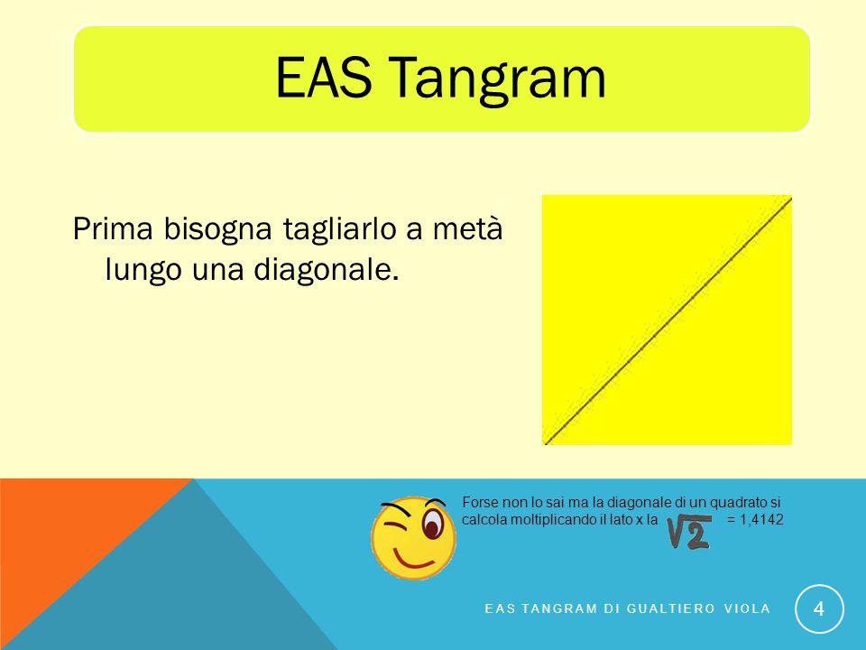 Prima bisogna tagliarlo a metà lungo una diagonale. EAS TANGRAM DI GUALTIERO VIOLA 4 EAS Tangram Forse non lo sai ma la diagonale di un quadrato si ca