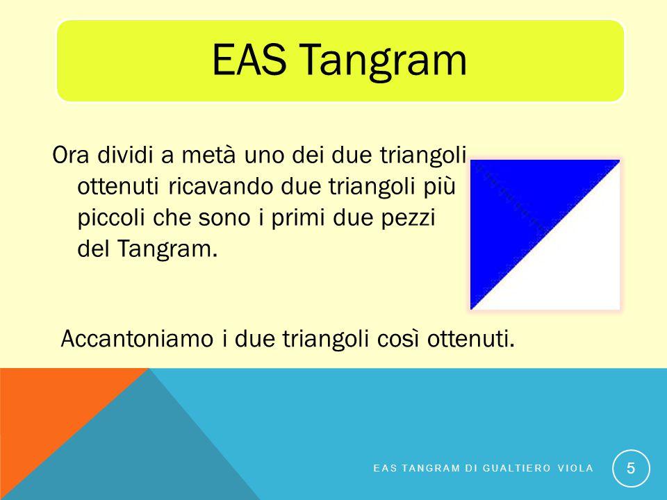 Ora dividi a metà uno dei due triangoli ottenuti ricavando due triangoli più piccoli che sono i primi due pezzi del Tangram. EAS TANGRAM DI GUALTIERO