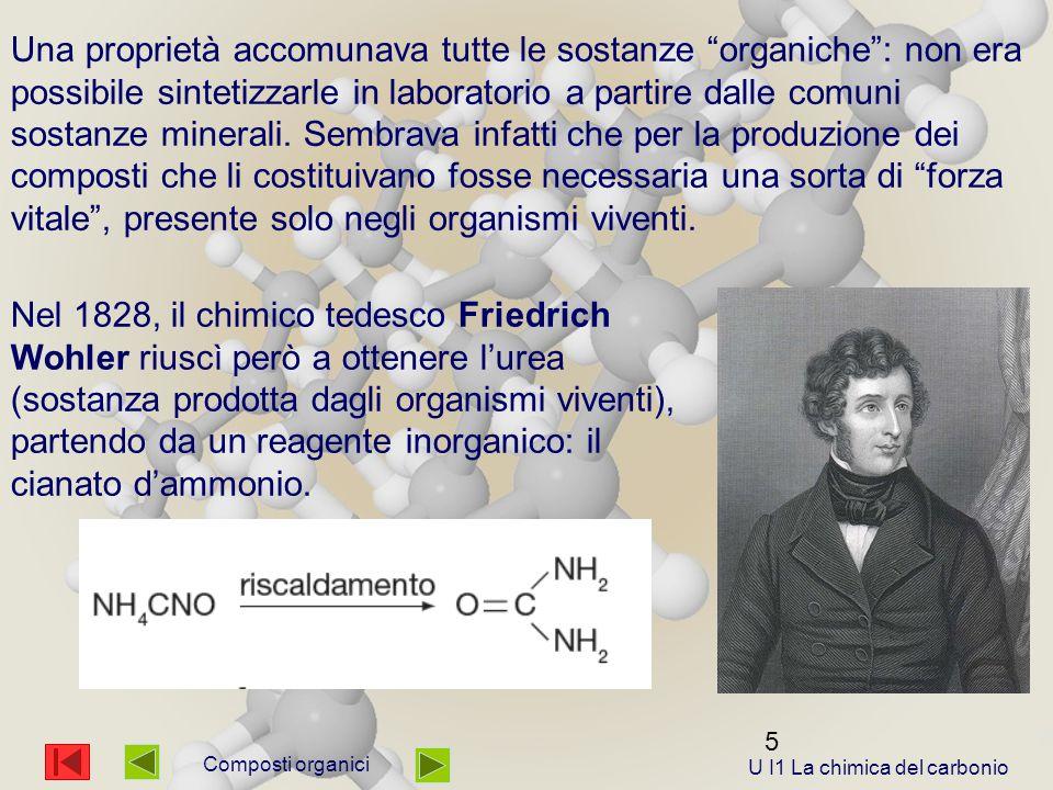 6 Composti organici La realizzazione in laboratorio di questa reazione permise di escludere che la particolare caratteristica dei composti organici fosse la loro origine tanto che attualmente: U I1 La chimica del carbonio