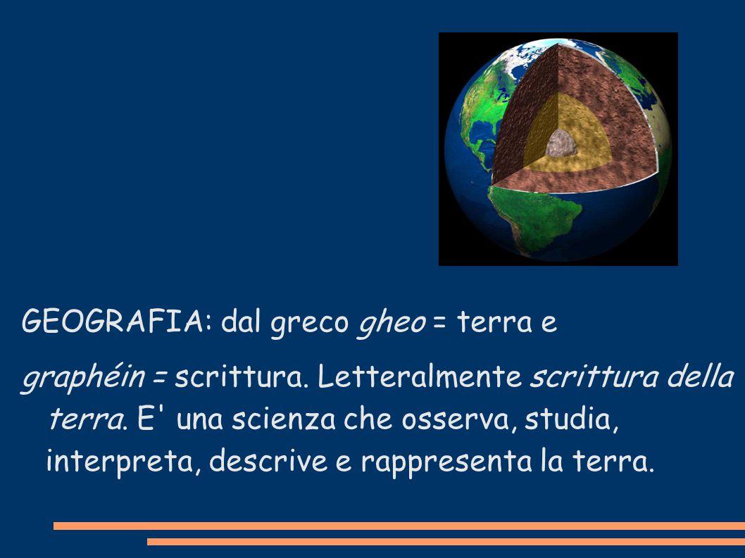 GEOGRAFIA: dal greco gheo = terra e graphéin = scrittura. Letteralmente scrittura della terra. E' una scienza che osserva, studia, interpreta, descriv
