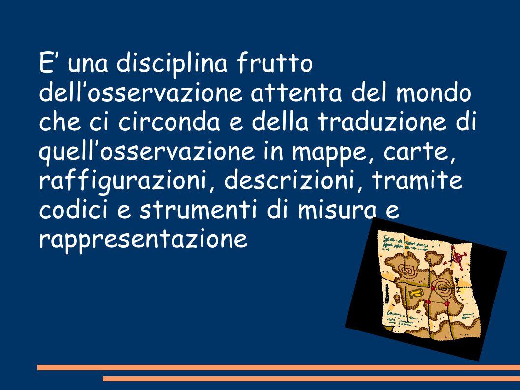 E' una disciplina frutto dell'osservazione attenta del mondo che ci circonda e della traduzione di quell'osservazione in mappe, carte, raffigurazioni,