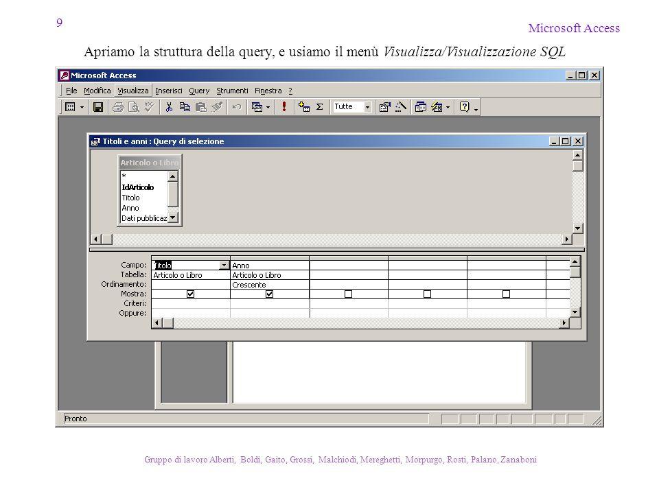 9 Microsoft Access Gruppo di lavoro Alberti, Boldi, Gaito, Grossi, Malchiodi, Mereghetti, Morpurgo, Rosti, Palano, Zanaboni Apriamo la struttura della query, e usiamo il menù Visualizza/Visualizzazione SQL
