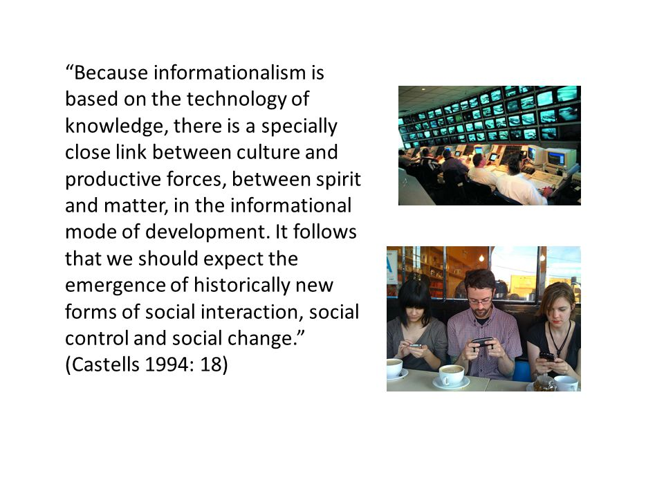 Because informationalism is based on the technology of knowledge, there is a specially close link between culture and productive forces, between spirit and matter, in the informational mode of development.