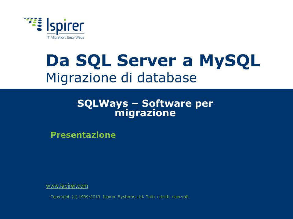 www.ispirer.com Da SQL Server a MySQL Migrazione di database SQLWays – Software per migrazione Presentazione Copyright (c) 1999-2013 Ispirer Systems Ltd.