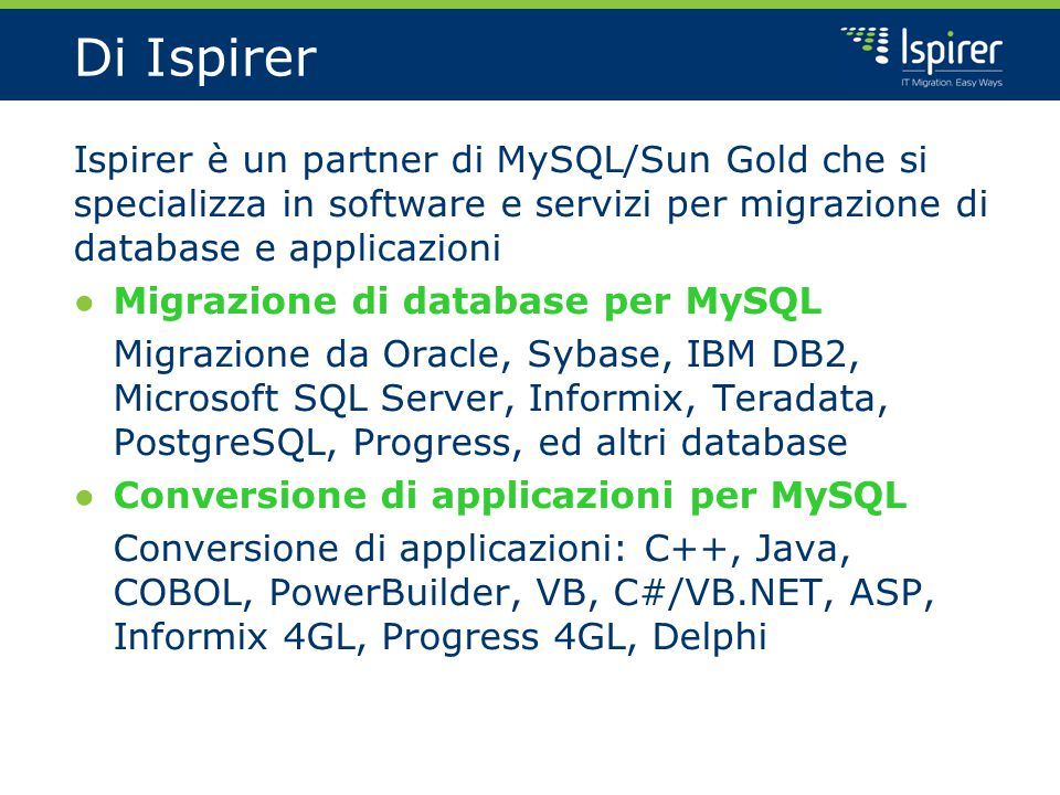 Di Ispirer Ispirer è un partner di MySQL/Sun Gold che si specializza in software e servizi per migrazione di database e applicazioni ● Migrazione di database per MySQL Migrazione da Oracle, Sybase, IBM DB2, Microsoft SQL Server, Informix, Teradata, PostgreSQL, Progress, ed altri database ● Conversione di applicazioni per MySQL Conversione di applicazioni: C++, Java, COBOL, PowerBuilder, VB, C#/VB.NET, ASP, Informix 4GL, Progress 4GL, Delphi