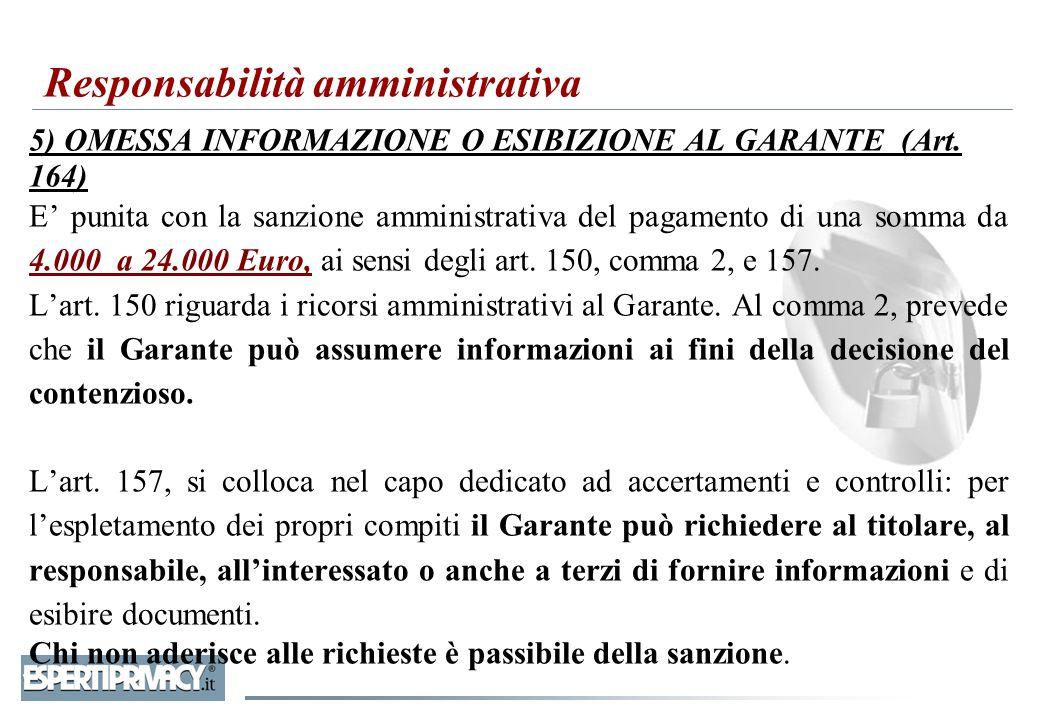 5) OMESSA INFORMAZIONE O ESIBIZIONE AL GARANTE (Art. 164) E' punita con la sanzione amministrativa del pagamento di una somma da 4.000 a 24.000 Euro,