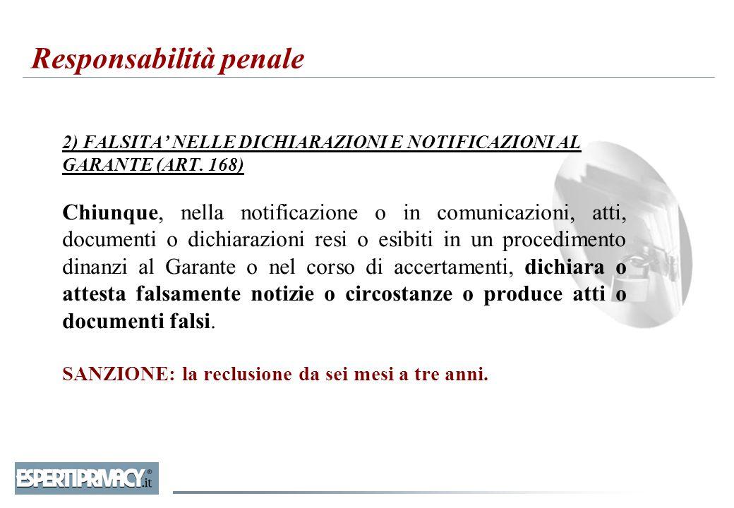 2) FALSITA' NELLE DICHIARAZIONI E NOTIFICAZIONI AL GARANTE (ART. 168) Chiunque, nella notificazione o in comunicazioni, atti, documenti o dichiarazion