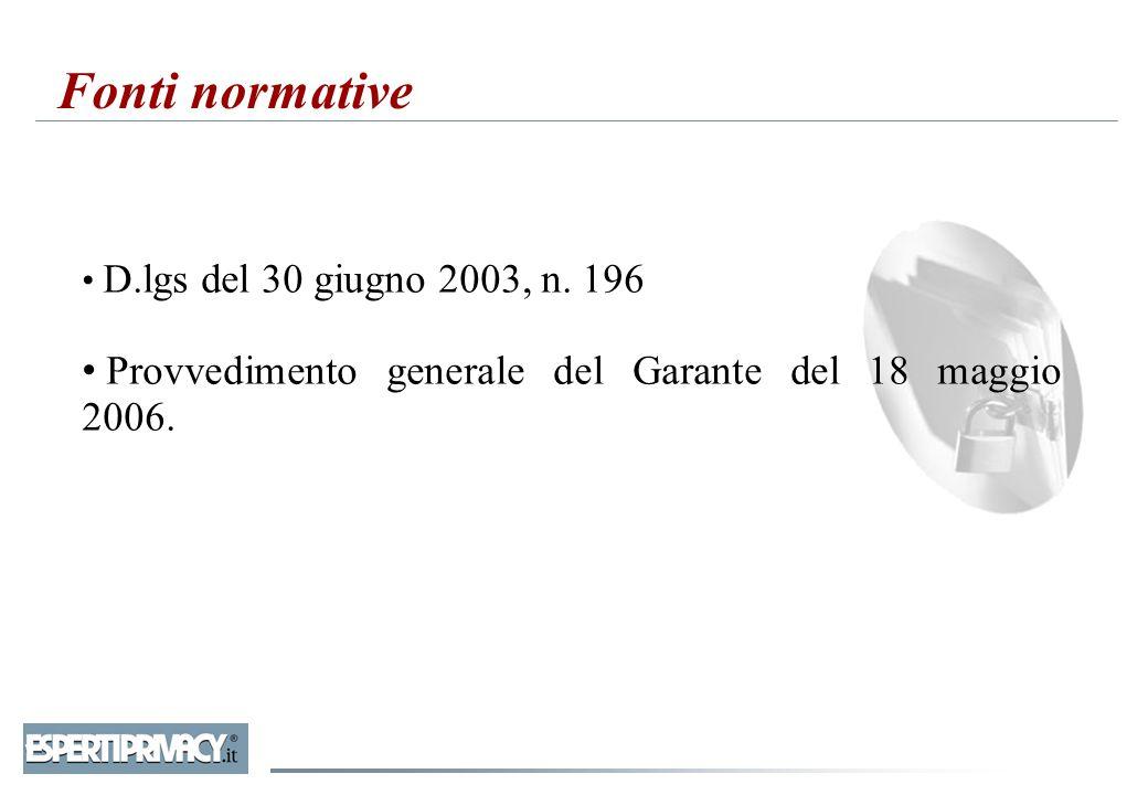 Fonti normative D.lgs del 30 giugno 2003, n. 196 Provvedimento generale del Garante del 18 maggio 2006.